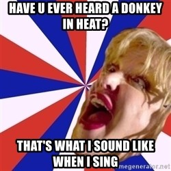 Courtney Love rant - have u ever heard a donkey in heat? that's what i sound like when i sing