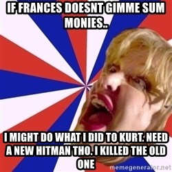 Courtney Love rant - if frances doesnt gimme sum monies.. i might do what i did to kurt. need a new hitman tho. i killed the old one