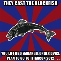 Borderline Blackfish - they cast the blackfish you lift hbo embargo, order dvds, plan to go to titancon 2012