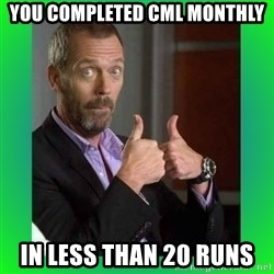 Thumbs up House - You completed CML monthly in less than 20 runs