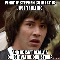 Conspiracy Keanu - What if stephen colbert is just trolling and he isn't really a conservative christian?