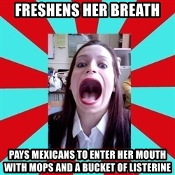 Big Mouth Girl - FRESHENS HER BREATH PAYS MEXICANS TO ENTER HER MOUTH WITH MOPS AND A BUCKET OF LISTERINE
