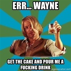 typical haymitch abernathy - err... wayne get the cake and pour me a fucking drink