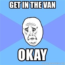 Okay Guy - Get in the van  OKay