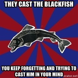 Borderline Blackfish - they cast the blackfish you keep forgetting and trying to cast him in your mind