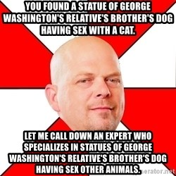 Pawn Stars - You found a Statue of George Washington's Relative's Brother's Dog having sex with a cat. Let me call down an expert who specializes in statues of george washington's relative's brother's dog having sex other animals.
