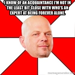 Pawn Stars - i know of an acquaintance i'm not in the least bit close with who's an expert at being forever alone.