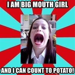 Big Mouth Girl - I AM BIG MOUTH GIRL AND I CAN COUNT TO POTATO!