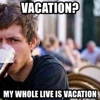 The Lazy College Senior - Vacation? my whole live is vacation