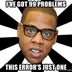 JayZ 99 Problems - I've got 99 problems this error's just one