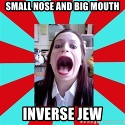 Big Mouth Girl - SMALL NOSE AND BIG MOUTH INVERSE JEW