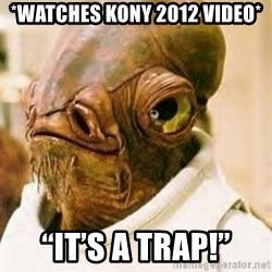 "Its A Trap - *Watches Kony 2012 video* ""It's a trap!"""