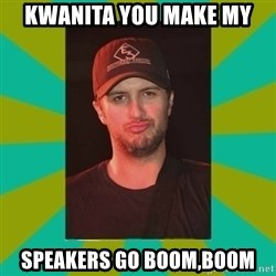 Luke Bryan - Kwanita you make my  speakers go boom,boom