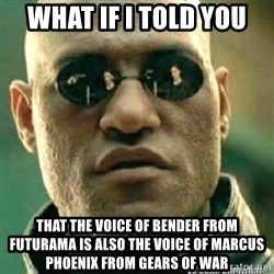Matrix+Morpheus - What if I told you ThAt the voice of benDer from futuraMa is also the voice of Marcus Phoenix from gears of waR