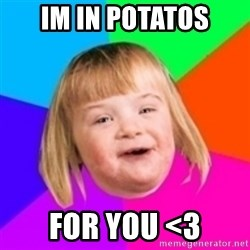 I can count to potato - Im in potatos for you <3