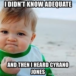 fist pump baby - I DIDN't KNow Adequate And then I heard Cyrano Jones