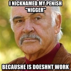 "Sean Connery Moustache - I nicknamed my penish ""nigger"" becaushe is doeshnt work"