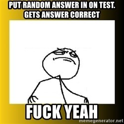 put random answer in on test gets answer correct fuck yeah mi meme es winner f yeah meme generator