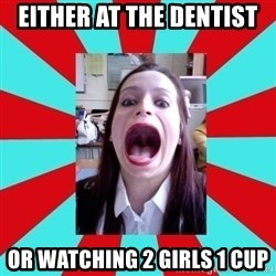 Big Mouth Girl - EITHER AT THE DENTIST OR WATCHING 2 GIRLS 1 CUP
