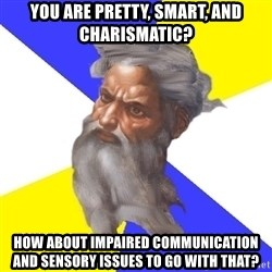 God - You are pretty, smart, and chariSmatic? How about impaired communication and sensory issues to go with that?