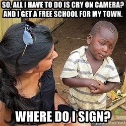 Skeptical African Child - SO, All i have to do is cry on camera? and i get a free school for my town. where do I sign?