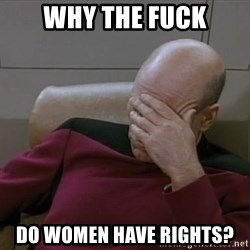Picardfacepalm - why the fuck do women have rights?