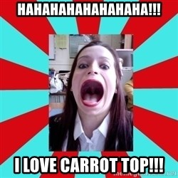 Big Mouth Girl - HAHAHAHAHAHAHAHA!!! I LOVE CARROT TOP!!!
