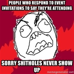 Rage FU - People who respond to event invitations to say they're attending sorry shitholes never show up