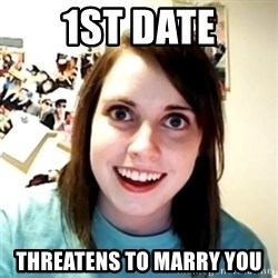 Clingy Girlfriend - 1st date threatens to marry you