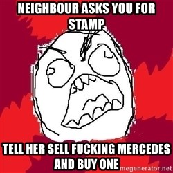 Rage FU - neighbour asks you for stamp tell her sell fucking mercedes and buy one