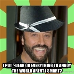 RussianFedora -  i put >DEAR on everything to annoy the world arent i smart?