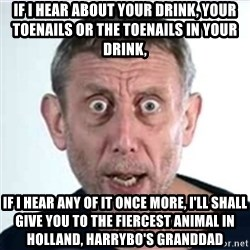 Michael Rosen  - If I hear about your drink, your toenails or the toenails in your drink,  IF I HEAR any of it once more, I'll shall give you to the fiercest Animal in Holland, Harrybo's GRANDDAD