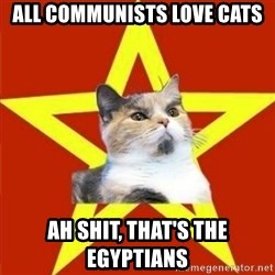 Lenin Cat - all communists love cats ah shit, that's the EGYPTians