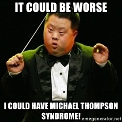 DownSyndrome - It Could Be Worse I Could Have Michael Thompson syndrome!