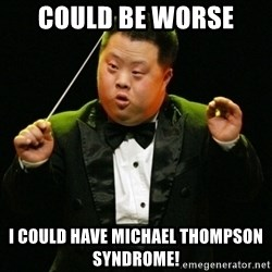 DownSyndrome - Could Be Worse I Could Have Michael Thompson Syndrome!