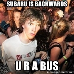 Sudden Realization Ralph - subaru is backwards u r a bus