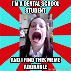 Big Mouth Girl - I'M A DENTAL SCHOOL STUDENT AND I FIND THIS MEME ADORABLE