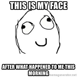Happy face - this is my face  after what happened to me this morning