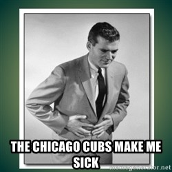 well played - THE CHICAGO CUBS MAKE ME SICK