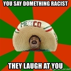Successful Mexican - you say domething racist they laugh at you