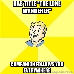 "Fallout 3 - Has title ""The Lone wanderer"" Companion follows you everywhere"