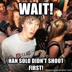 Sudden Realization Ralph - wait! Han Solo didn't shoot first!