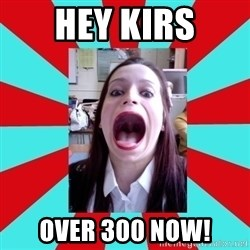 Big Mouth Girl - HEY KIRS OVER 300 NOW!
