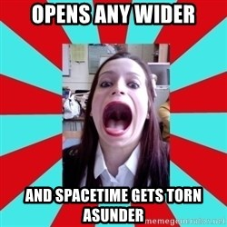 Big Mouth Girl - OPENS ANY WIDER AND SPACETIME GETS TORN ASUNDER
