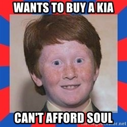 overconfident ginger kid - wants to buy a kia can't afford soul