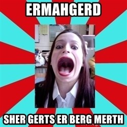 Big Mouth Girl - ERMAHGERD SHER GERTS ER BERG MERTH
