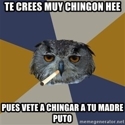 Art Student Owl - TE CREES MUY CHINGON HEE PUES VETE A CHINGAR A TU MADRE PUTO