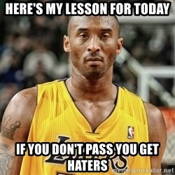 Kobe Bryant Mad Meme - here's my lesson for today if you don't pass you get haters