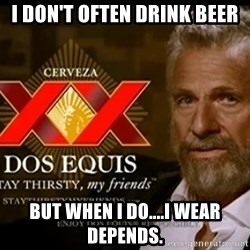 Dos Equis Man - I don't often drink beer But when I do....i wear depends.