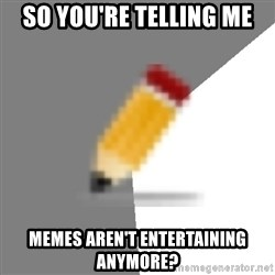 Advice Edit Button - So you're telling me memes aren't entertaining anymore?